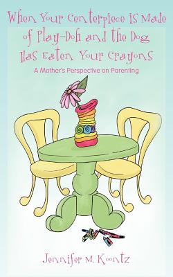 When Your Centerpiece Is Made of Play-Doh and the Dog Has Eaten Your Crayons By Koontz, Jennifer M.